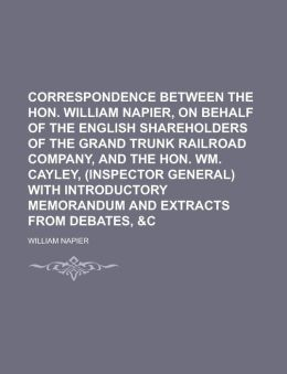 Correspondence between the Hon. William Napier, on behalf of the English shareholders of the Grand Trunk Railroad Company, and the Hon. Wm. Cayley, (inspector general) with introductory memorandum and extracts from debates, &c