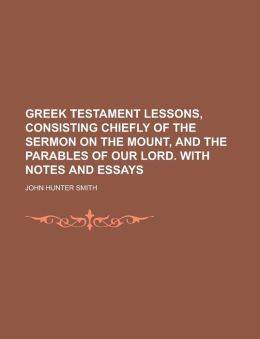 Greek Testament lessons, consisting chiefly of the Sermon on the mount, and the parables of our Lord. With notes and essays