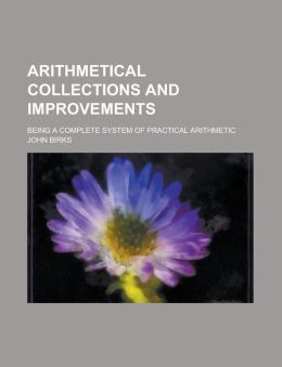 Arithmetical collections and improvements; being a complete system of practical arithmetic