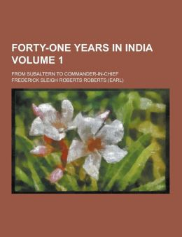 Forty-One Years in India; From Subaltern to Commander-In-Chief Volume 1