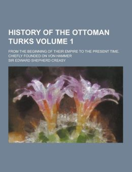 History of the Ottoman Turks; From the Beginning of Their Empire to the Present Time. Chiefly Founded on Von Hammer Volume 1