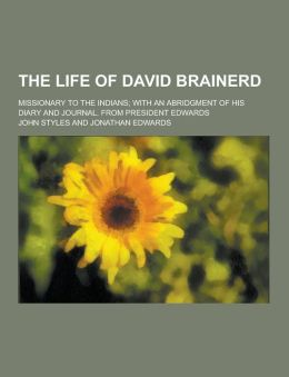 The Life of David Brainerd; Missionary to the Indians; With an Abridgment of His Diary and Journal. from President Edwards
