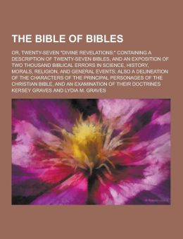 The Bible of Bibles; Or, Twenty-Seven Divine Revelations: Containing a Description of Twenty-Seven Bibles, and an Exposition of Two Thousand Biblic