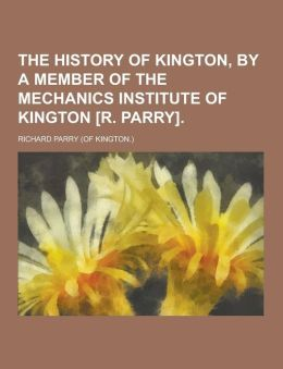The history of Kington, by a member of the Mechanics institute of Kington [R. Parry]