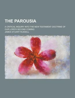 The Parousia; A Critical Inquiry Into the New Testament Doctrine of Our Lord's Second Coming