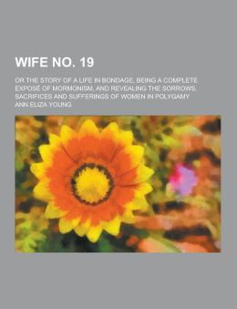 Wife No. 19; Or the Story of a Life in Bondage, Being a Complete Expose of Mormonism, and Revealing the Sorrows, Sacrifices and Sufferings of Women in