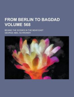 From Berlin to Bagdad; behind the scenes in the Near East Volume 568