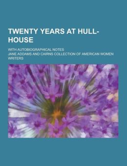 Twenty Years at Hull-House; With Autobiographical Notes