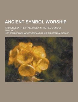 Ancient Symbol Worship; Influence of the Phallic Idea in the Religions of Antiquity