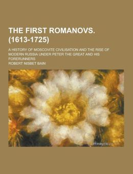 The First Romanovs. (1613-1725); A History of Moscovite Civilisation and the Rise of Modern Russia Under Peter the Great and His Forerunners