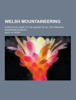 Welsh mountaineering; a practical guide to the ascent of all the principal mountains in Wales