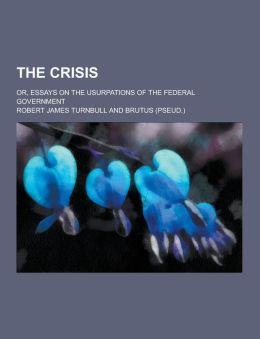 The Crisis; Or, Essays on the Usurpations of the Federal Government