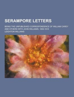 Serampore Letters; Being the Unpublished Correspondence of William Carey and Others with John Williams, 1800-1816