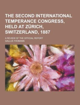 The Second International Temperance Congress, Held at Zurich, Switzerland, 1887; A Review of the Official Report