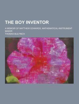 The Boy Inventor; A Memoir of Matthew Edwards, Mathematical-Instrument Maker