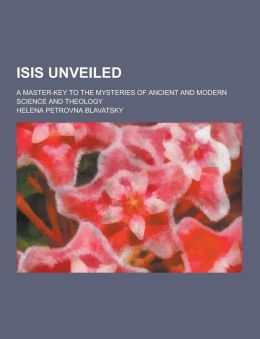 Isis Unveiled; A Master-Key to the Mysteries of Ancient and Modern Science and Theology