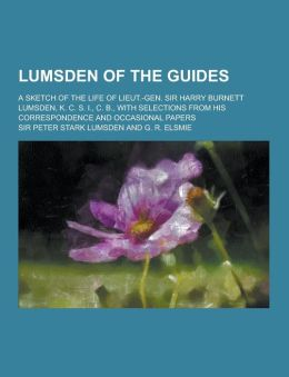 Lumsden of the Guides; A Sketch of the Life of Lieut.-Gen. Sir Harry Burnett Lumsden, K. C. S. I., C. B., with Selections from His Correspondence and