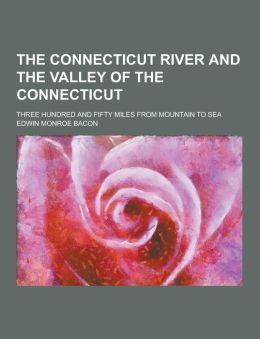 The Connecticut River and the Valley of the Connecticut; Three Hundred and Fifty Miles from Mountain to Sea