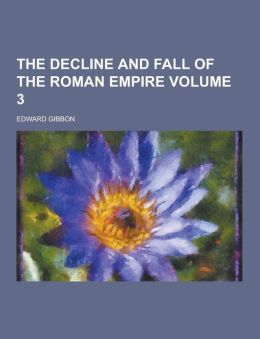 The Decline and Fall of the Roman Empire Volume 3