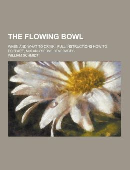 The Flowing Bowl; When and What to Drink: Full Instructions How to Prepare, Mix and Serve Beverages