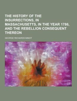 The History of the Insurrections, in Massachusetts, in the Year 1786, and the Rebellion Consequent Thereon