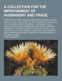 A Collection for the Improvement of Husbandry and Trade; Consisting of Many Valuable Materials Relating to Corn, Cattle, Coals, Hops, Wool, &C. with