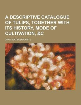 A Descriptive Catalogue of Tulips, Together with Its History, Mode of Cultivation, &C