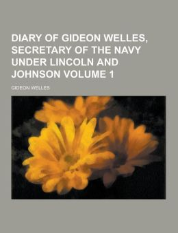 Diary of Gideon Welles, Secretary of the Navy Under Lincoln and Johnson Volume 1