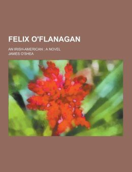 Felix O'Flanagan; An Irish-American; A Novel