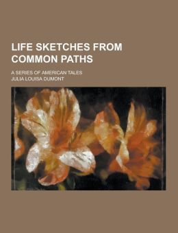 Life Sketches from Common Paths; A Series of American Tales