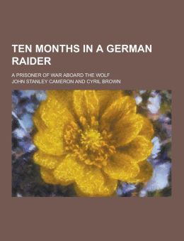 Ten Months in a German Raider; A Prisoner of War Aboard the Wolf