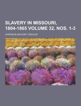 Slavery in Missouri, 1804-1865 Volume 32, Nos. 1-3