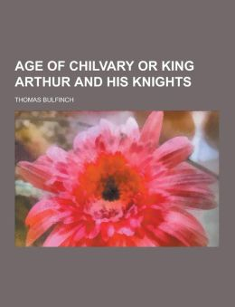 Age of Chilvary or King Arthur and His Knights