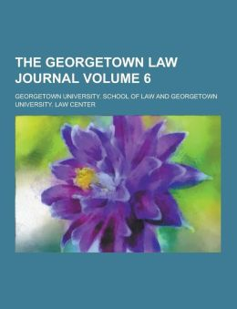 The Georgetown Law Journal Volume 6