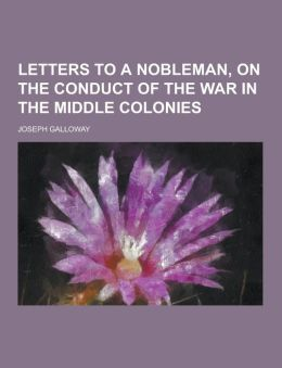 Letters to a Nobleman, on the Conduct of the War in the Middle Colonies