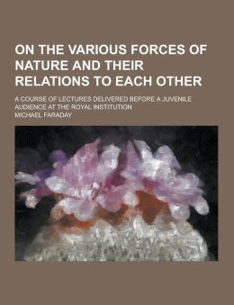 On the Various Forces of Nature and Their Relations to Each Other; A Course of Lectures Delivered Before a Juvenile Audience at the Royal Institution