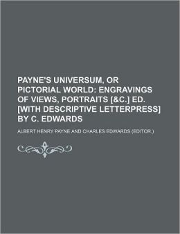 Payne's Universum, or Pictorial World; Engravings of Views, Portraits [ and C ] Ed [with Descriptive Letterpress] by C Edwards