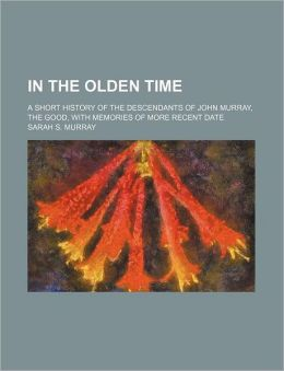 In the Olden Time; a Short History of the Descendants of John Murray, the Good, with Memories of More Recent Date