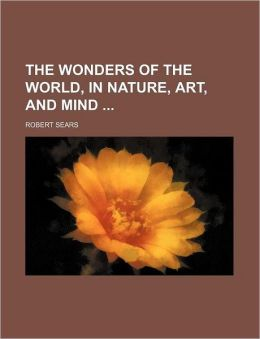 The Wonders of the World, in Nature, Art, and Mind