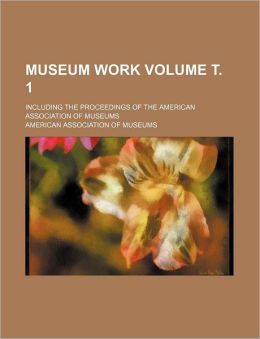 Museum Work Volume ¿ 1; Including the Proceedings of the American Association of Museums