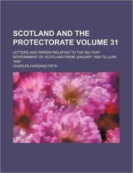 Scotland and the Protectorate Volume 31; Letters and Papers Relating to the Military Government of Scotland from January 1654 to June 1659