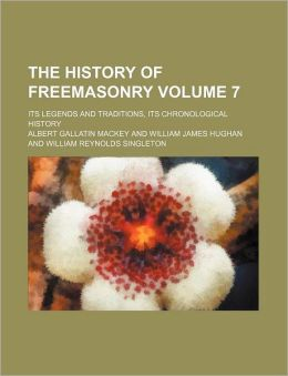 The History of Freemasonry Volume 7; Its Legends and Traditions, Its Chronological History