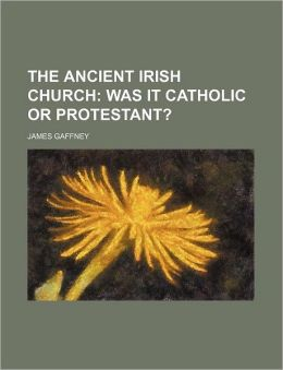 The Ancient Irish Church; Was It Catholic or Protestant?