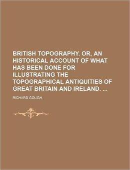 British Topography or, an Historical Account of What Has Been Done for Illustrating the Topographical Antiquities of Great Britain and Ireland