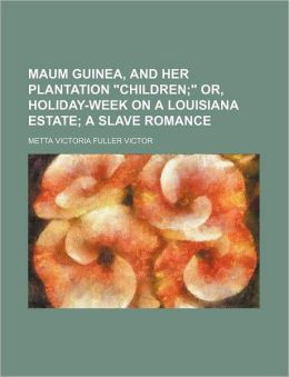 Maum Guinea, and Her Plantation Children; or, Holiday-Week on a Louisiana Estate a Slave Romance
