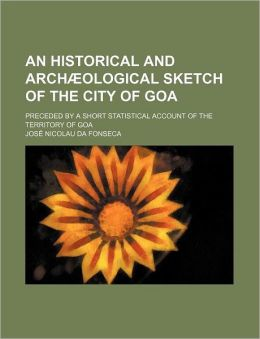 An Historical and Archæological Sketch of the City of Goa; Preceded by a Short Statistical Account of the Territory of Go