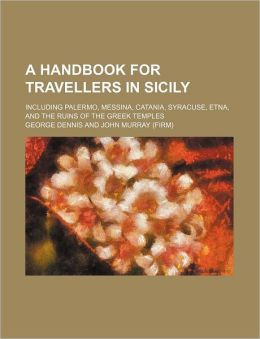 A Handbook for Travellers in Sicily; Including Palermo, Messina, Catania, Syracuse, Etna, and the Ruins of the Greek Temples