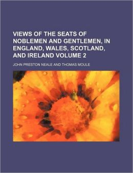Views of the Seats of Noblemen and Gentlemen, in England, Wales, Scotland, and Ireland Volume 2