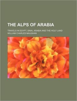The Alps of Arabia; Travels in Egypt, Sinai, Arabia and the Holy Land