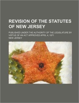 Revision of the Statutes of New Jersey; Published Under the Authority of the Legislature by Virtue of an ACT Approved April 4, 1871